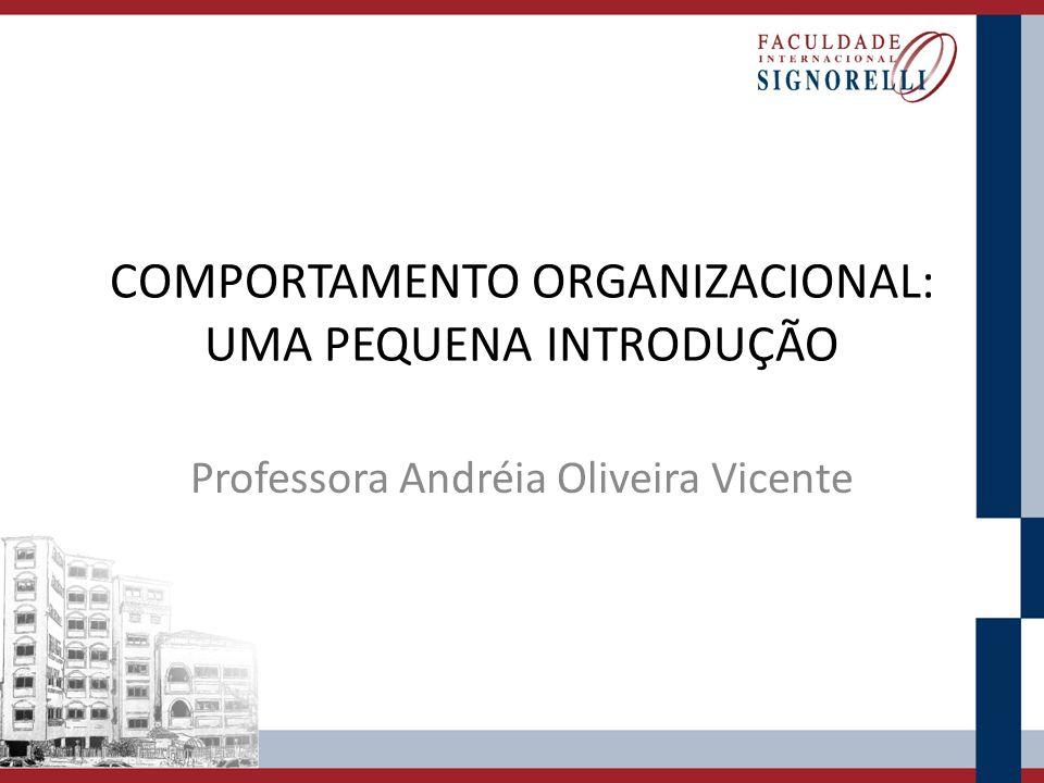 COMPORTAMENTO ORGANIZACIONAL: UMA PEQUENA INTRODUÇÃO Professora Andréia Oliveira Vicente