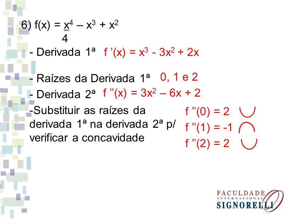 6) f(x) = x 4 – x 3 + x 2 4 - Derivada 1ª f (x) = x 3 - 3x 2 + 2x - Raízes da Derivada 1ª 0, 1 e 2 - Derivada 2ª f (x) = 3x 2 – 6x + 2 -Substituir as raízes da derivada 1ª na derivada 2ª p/ verificar a concavidade f (0) = 2 f (1) = -1 f (2) = 2