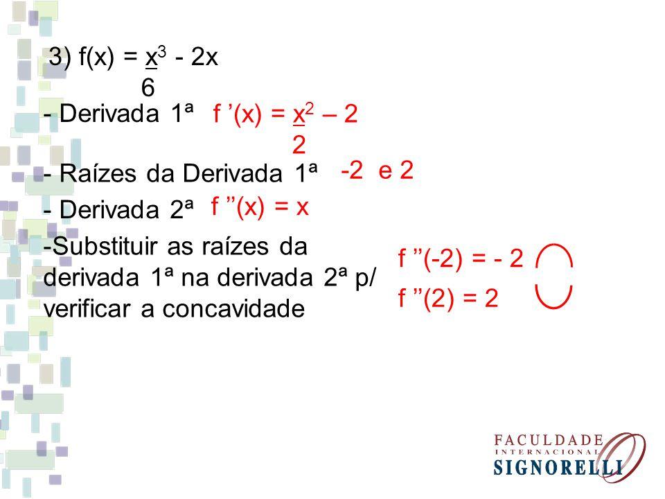 3) f(x) = x 3 - 2x 6 - Derivada 1ª f (x) = x 2 – 2 2 - Raízes da Derivada 1ª -2 e 2 - Derivada 2ª f (x) = x -Substituir as raízes da derivada 1ª na derivada 2ª p/ verificar a concavidade f (-2) = - 2 f (2) = 2
