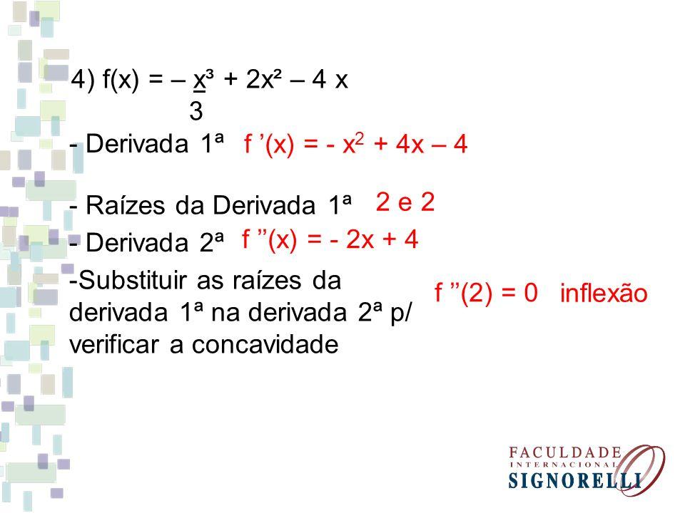 4) f(x) = – x³ + 2x² – 4 x 3 - Derivada 1ª f (x) = - x 2 + 4x – 4 - Raízes da Derivada 1ª 2 e 2 - Derivada 2ª f (x) = - 2x + 4 -Substituir as raízes da derivada 1ª na derivada 2ª p/ verificar a concavidade f (2) = 0 inflexão