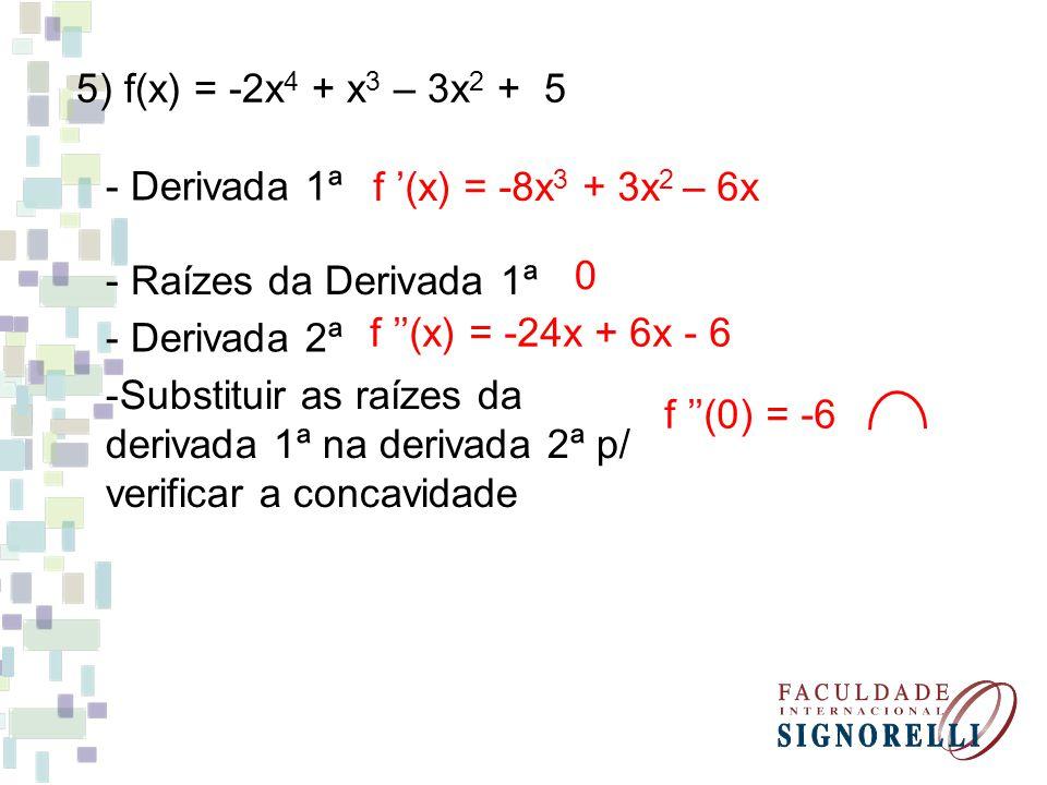 5) f(x) = -2x 4 + x 3 – 3x 2 + 5 - Derivada 1ª f (x) = -8x 3 + 3x 2 – 6x - Raízes da Derivada 1ª 0 - Derivada 2ª f (x) = -24x + 6x - 6 -Substituir as raízes da derivada 1ª na derivada 2ª p/ verificar a concavidade f (0) = -6