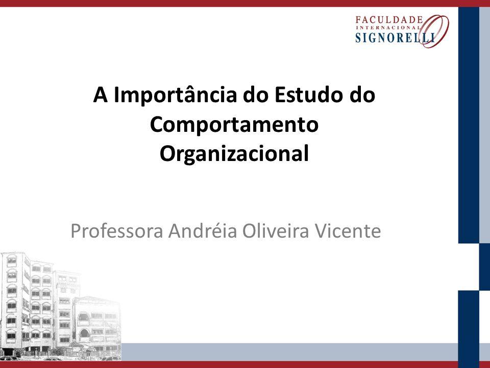 A Importância do Estudo do Comportamento Organizacional Professora Andréia Oliveira Vicente