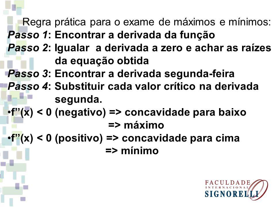 Regra prática para o exame de máximos e mínimos: Passo 1: Encontrar a derivada da função Passo 2: Igualar a derivada a zero e achar as raízes da equaç