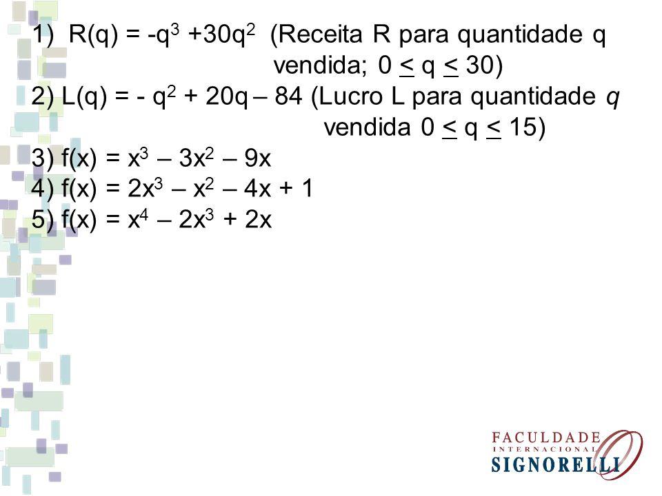 1)R(q) = -q 3 +30q 2 (Receita R para quantidade q vendida; 0 < q < 30) 2) L(q) = - q 2 + 20q – 84 (Lucro L para quantidade q vendida 0 < q < 15) 3) f(