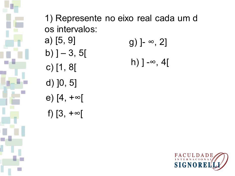 1) Represente no eixo real cada um d os intervalos: a) [5, 9] b) ] – 3, 5[ c) [1, 8[ d) ]0, 5] e) [4, +[ f) [3, +[ g) ]-, 2] h) ] -, 4[