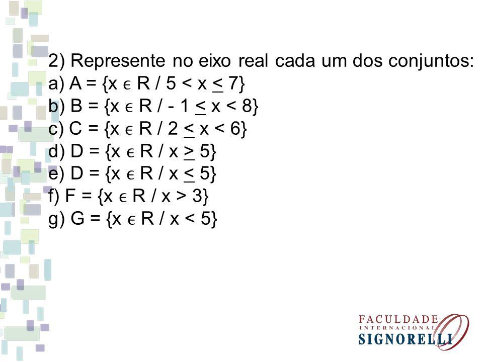 2) Represente no eixo real cada um dos conjuntos: a) A = {x R / 5 < x < 7} b) B = {x R / - 1 < x < 8} c) C = {x R / 2 < x < 6} d) D = {x R / x > 5} e) D = {x R / x < 5} f) F = {x R / x > 3} g) G = {x R / x < 5}