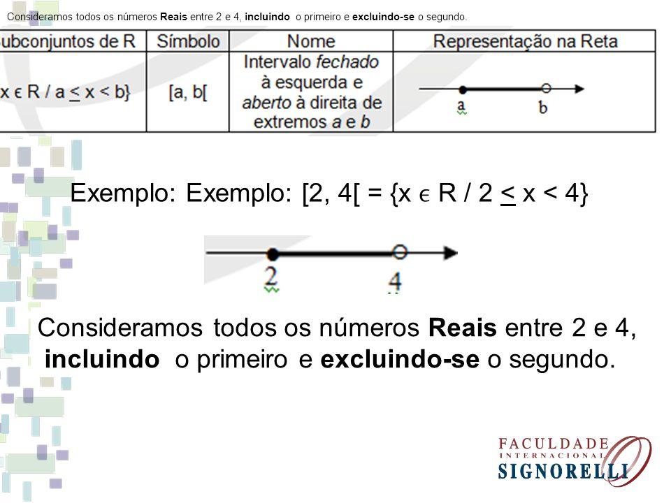Exemplo: Exemplo: [2, 4[ = {x R / 2 < x < 4} Consideramos todos os números Reais entre 2 e 4, incluindo o primeiro e excluindo-se o segundo.