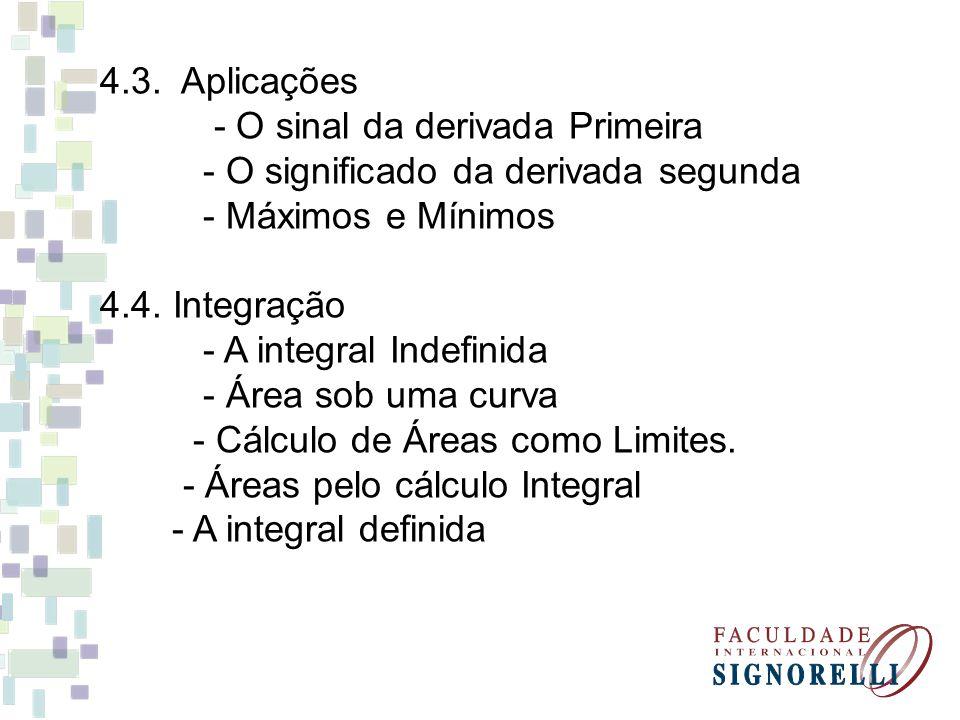4.3. Aplicações - O sinal da derivada Primeira - O significado da derivada segunda - Máximos e Mínimos 4.4. Integração - A integral Indefinida - Área