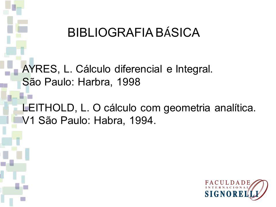 BIBLIOGRAFIA B Á SICA AYRES, L. Cálculo diferencial e Integral. São Paulo: Harbra, 1998 LEITHOLD, L. O cálculo com geometria analítica. V1 São Paulo: