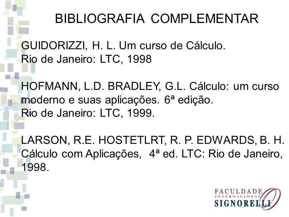 BIBLIOGRAFIA COMPLEMENTAR GUIDORIZZI, H. L. Um curso de Cálculo. Rio de Janeiro: LTC, 1998 HOFMANN, L.D. BRADLEY, G.L. Cálculo: um curso moderno e sua