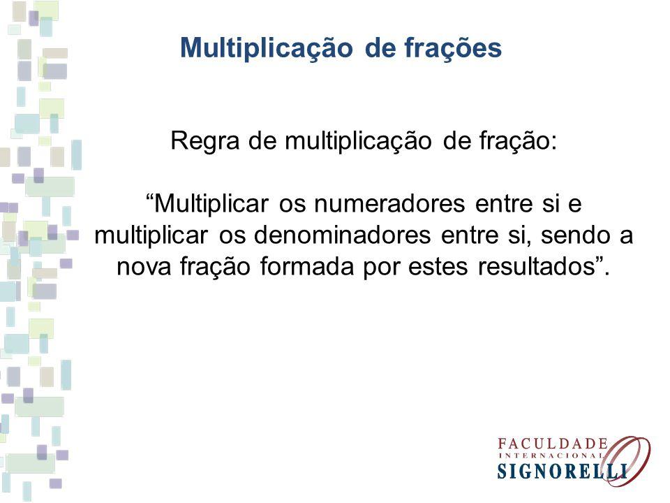 Multiplicação de frações Regra de multiplicação de fração: Multiplicar os numeradores entre si e multiplicar os denominadores entre si, sendo a nova f