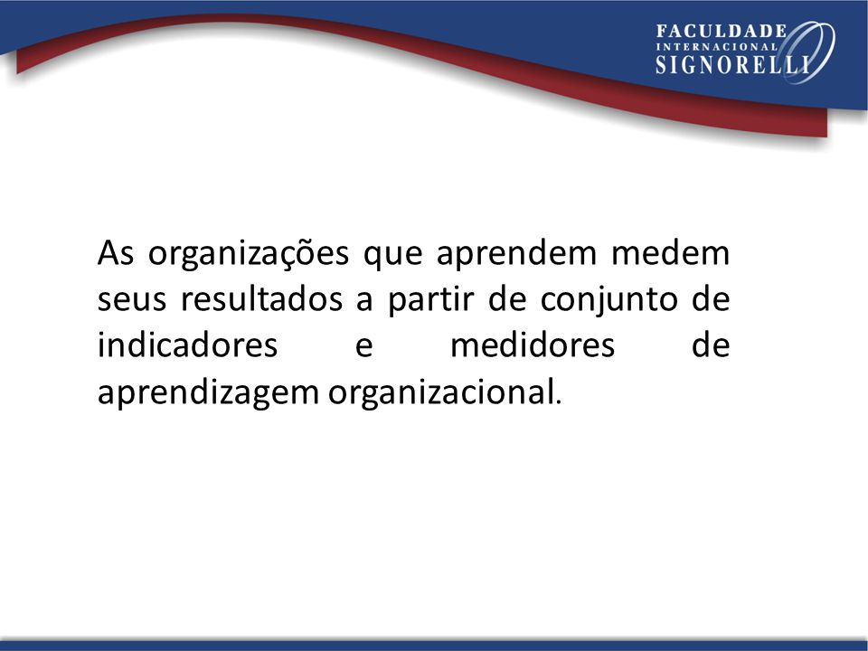 As organizações que aprendem medem seus resultados a partir de conjunto de indicadores e medidores de aprendizagem organizacional.
