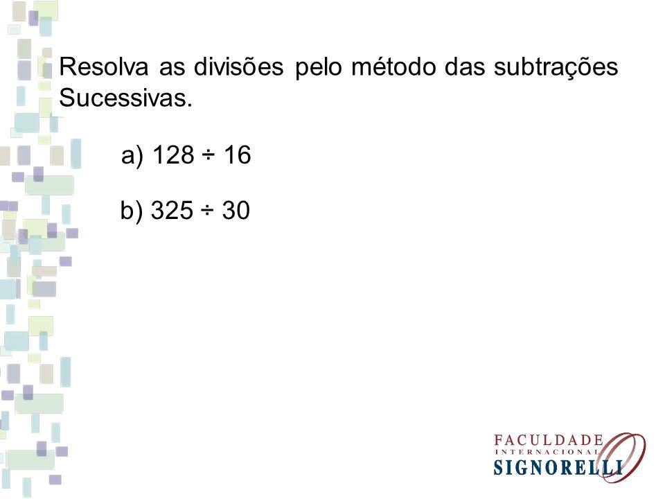 Resolva as divisões pelo método das subtrações Sucessivas. a) 128 ÷ 16 b) 325 ÷ 30