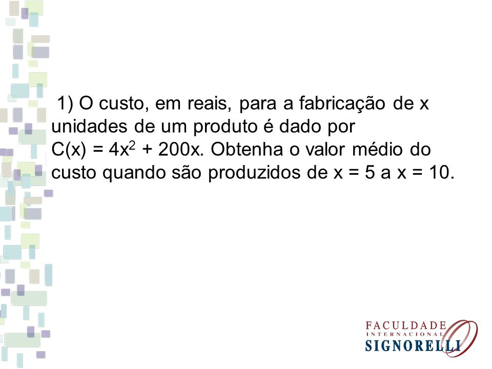 1) O custo, em reais, para a fabricação de x unidades de um produto é dado por C(x) = 4x 2 + 200x. Obtenha o valor médio do custo quando são produzido