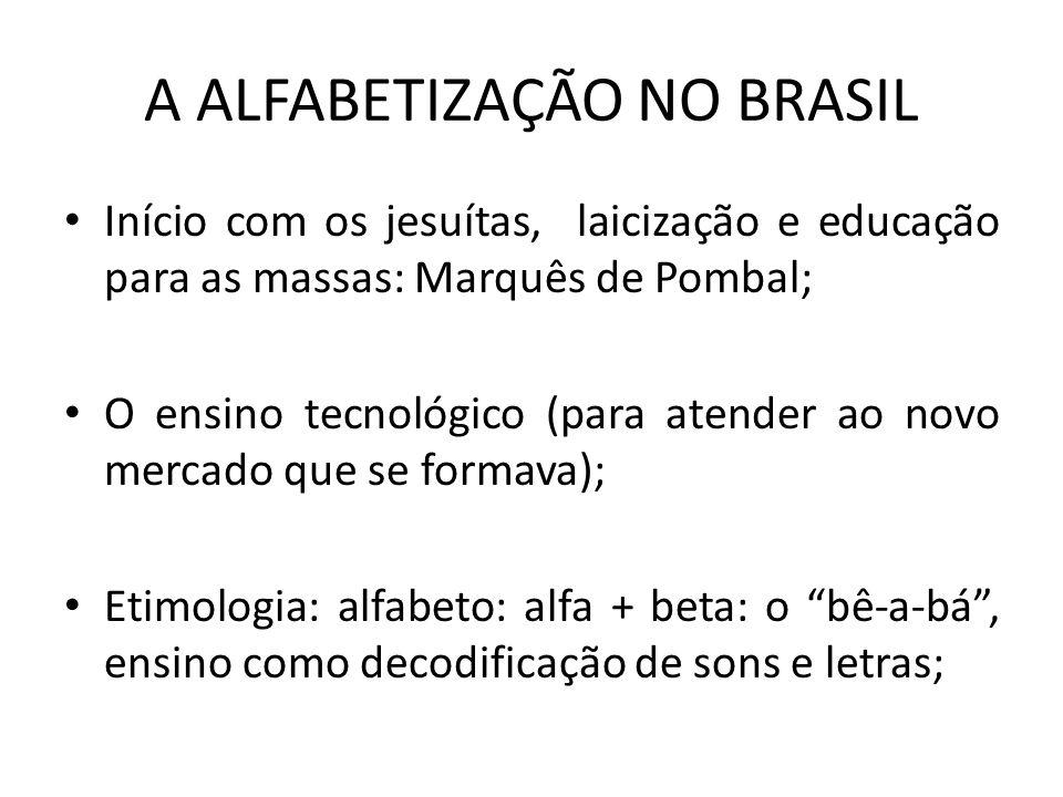 A ALFABETIZAÇÃO NO BRASIL Início com os jesuítas, laicização e educação para as massas: Marquês de Pombal; O ensino tecnológico (para atender ao novo