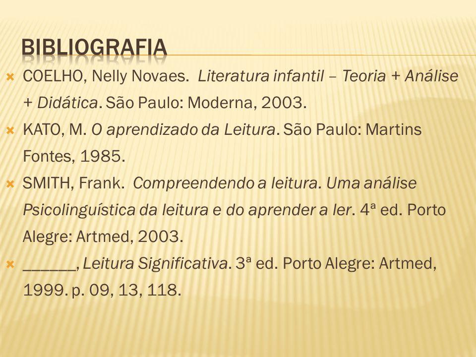 COELHO, Nelly Novaes. Literatura infantil – Teoria + Análise + Didática. São Paulo: Moderna, 2003. KATO, M. O aprendizado da Leitura. São Paulo: Marti