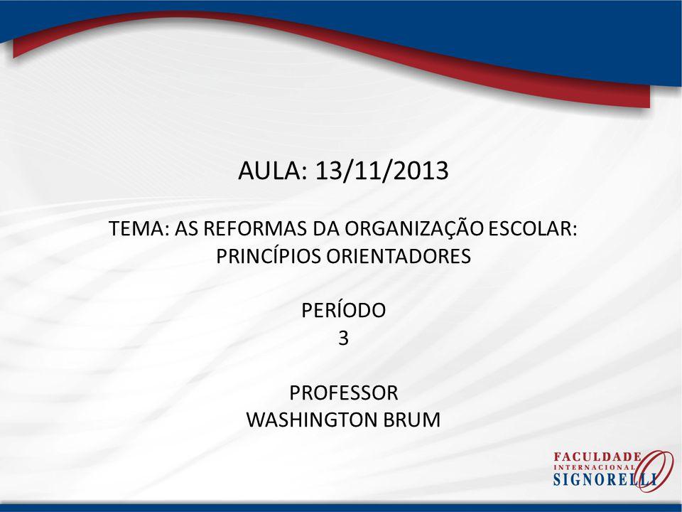 AULA: 13/11/2013 TEMA: AS REFORMAS DA ORGANIZAÇÃO ESCOLAR: PRINCÍPIOS ORIENTADORES PERÍODO 3 PROFESSOR WASHINGTON BRUM