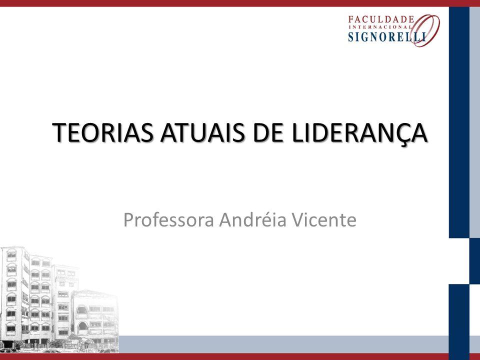TEORIAS ATUAIS DE LIDERANÇA Professora Andréia Vicente