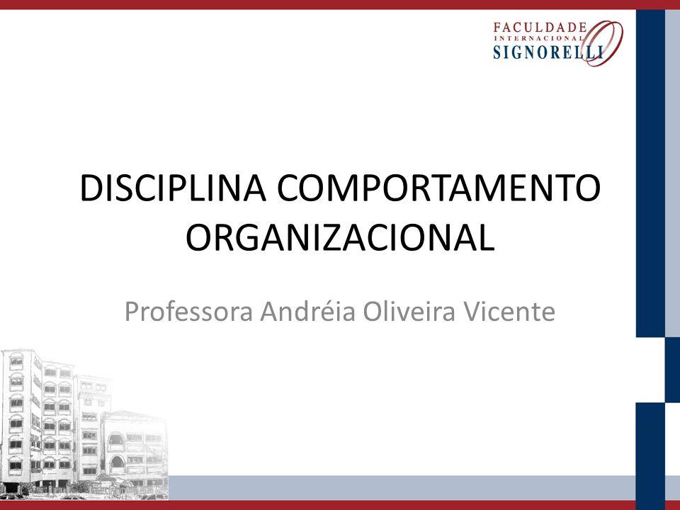 DISCIPLINA COMPORTAMENTO ORGANIZACIONAL Professora Andréia Oliveira Vicente