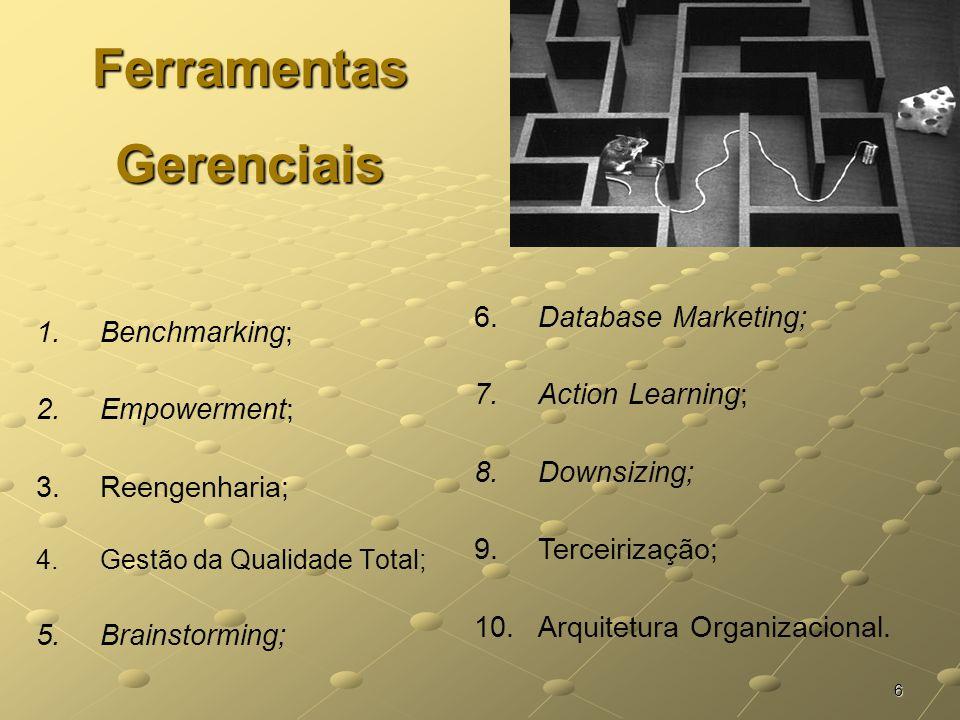 6 Ferramentas Gerenciais 1.Benchmarking; 2.Empowerment; 3.Reengenharia; 4.Gestão da Qualidade Total; 5.Brainstorming; 6. Database Marketing; 7. Action
