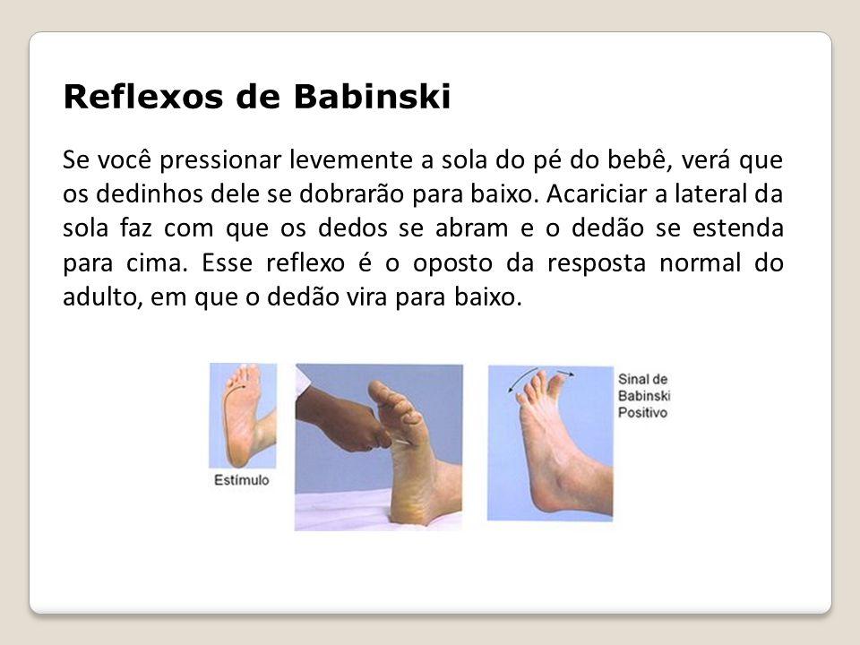 Reflexos de Babinski Se você pressionar levemente a sola do pé do bebê, verá que os dedinhos dele se dobrarão para baixo. Acariciar a lateral da sola