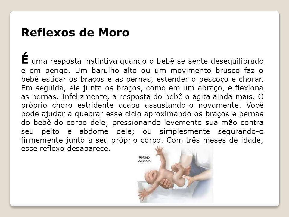 Reflexos de Moro É uma resposta instintiva quando o bebê se sente desequilibrado e em perigo. Um barulho alto ou um movimento brusco faz o bebê estica