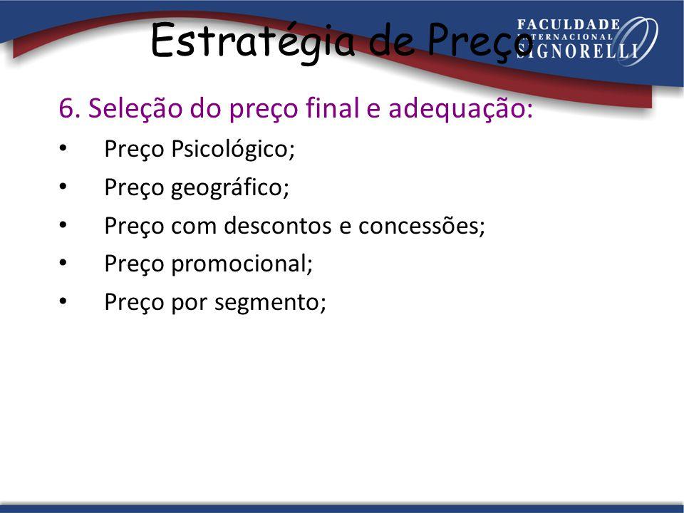 Estratégia de Preço 6. Seleção do preço final e adequação: Preço Psicológico; Preço geográfico; Preço com descontos e concessões; Preço promocional; P