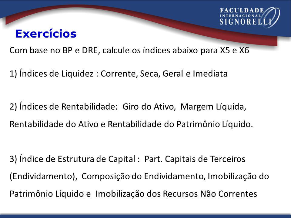 Com base no BP e DRE, calcule os índices abaixo para X5 e X6 1) Índices de Liquidez : Corrente, Seca, Geral e Imediata 2) Índices de Rentabilidade: Giro do Ativo, Margem Líquida, Rentabilidade do Ativo e Rentabilidade do Patrimônio Líquido.