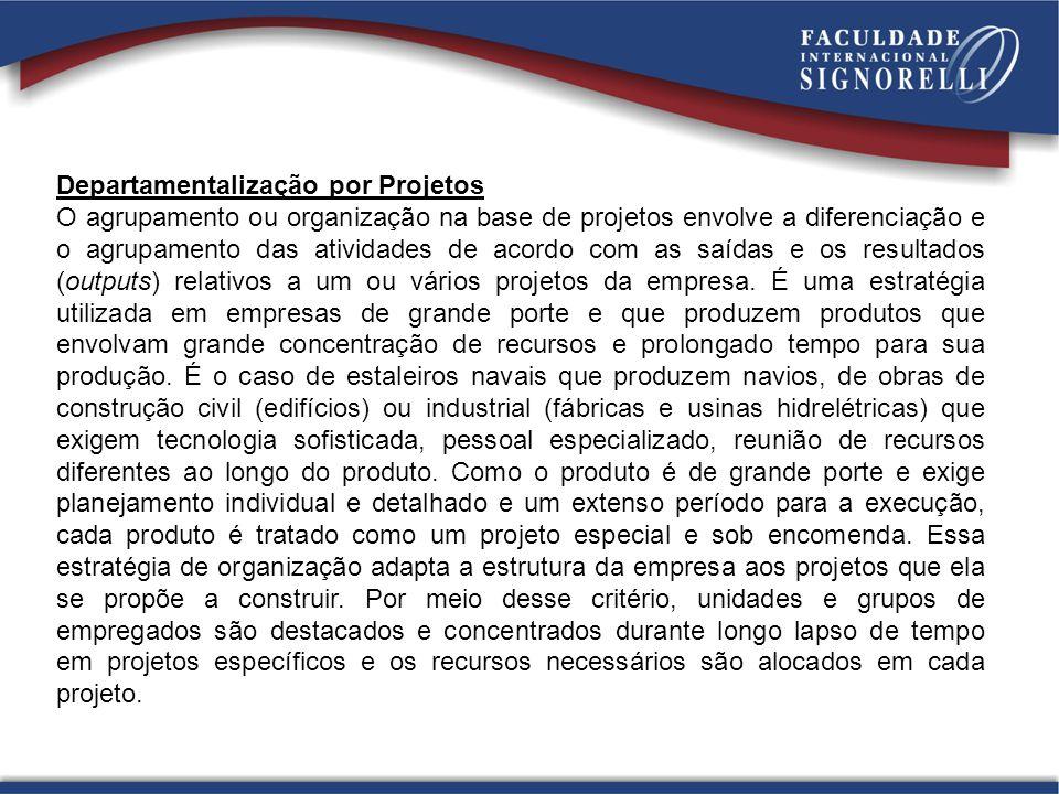 Departamentalização por Projetos O agrupamento ou organização na base de projetos envolve a diferenciação e o agrupamento das atividades de acordo com as saídas e os resultados (outputs) relativos a um ou vários projetos da empresa.