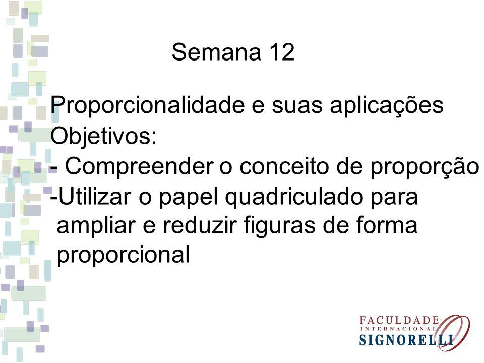 Semana 12 Proporcionalidade e suas aplicações Objetivos: - Compreender o conceito de proporção -Utilizar o papel quadriculado para ampliar e reduzir f