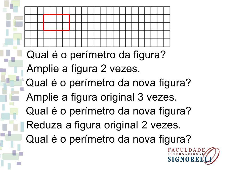 Qual é o perímetro da figura? Amplie a figura 2 vezes. Qual é o perímetro da nova figura? Amplie a figura original 3 vezes. Qual é o perímetro da nova