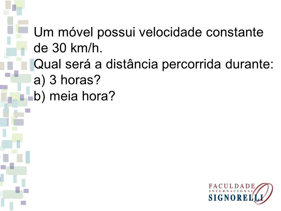 Um móvel possui velocidade constante de 30 km/h. Qual será a distância percorrida durante: a)3 horas? b)meia hora?