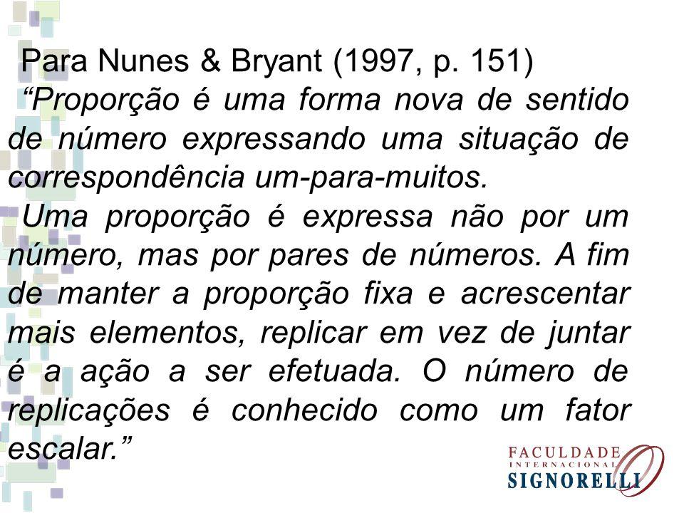 Para Nunes & Bryant (1997, p. 151) Proporção é uma forma nova de sentido de número expressando uma situação de correspondência um-para-muitos. Uma pro