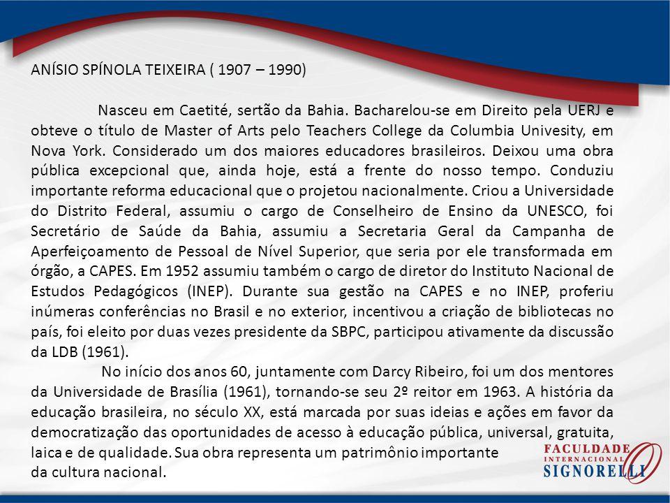 ANÍSIO SPÍNOLA TEIXEIRA ( 1907 – 1990) Nasceu em Caetité, sertão da Bahia. Bacharelou-se em Direito pela UERJ e obteve o título de Master of Arts pelo
