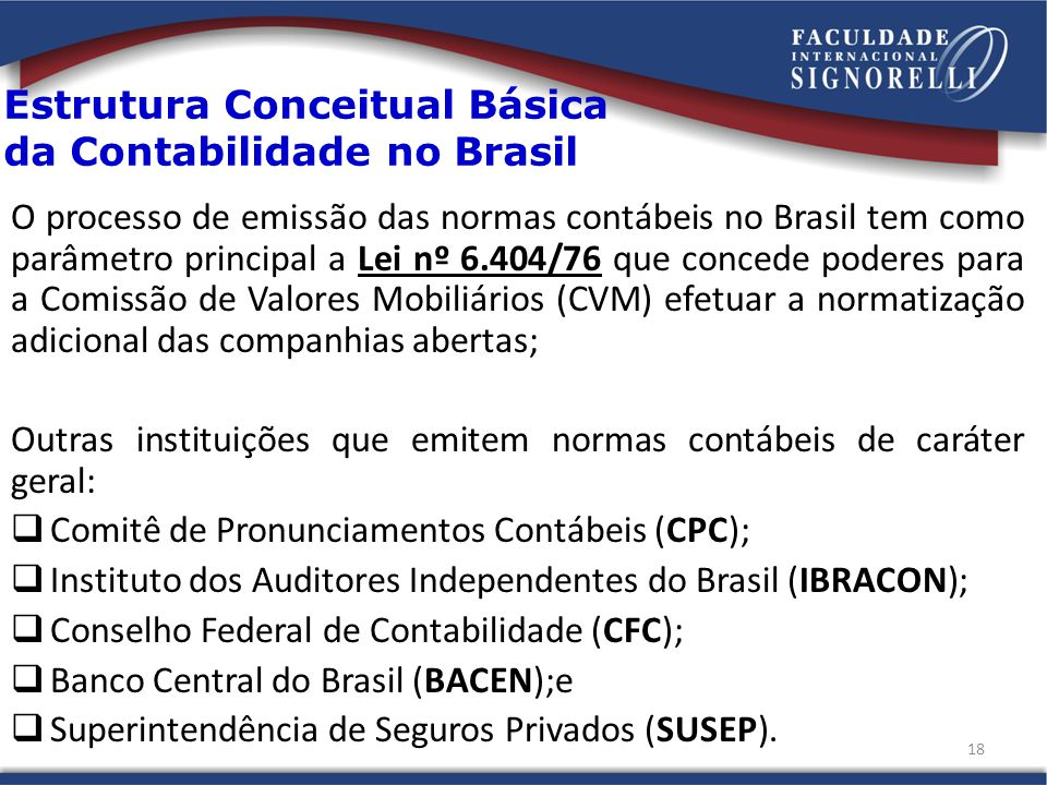 Estrutura Conceitual Básica da Contabilidade no Brasil O processo de emissão das normas contábeis no Brasil tem como parâmetro principal a Lei nº 6.404/76 que concede poderes para a Comissão de Valores Mobiliários (CVM) efetuar a normatização adicional das companhias abertas; Outras instituições que emitem normas contábeis de caráter geral: Comitê de Pronunciamentos Contábeis (CPC); Instituto dos Auditores Independentes do Brasil (IBRACON); Conselho Federal de Contabilidade (CFC); Banco Central do Brasil (BACEN);e Superintendência de Seguros Privados (SUSEP).