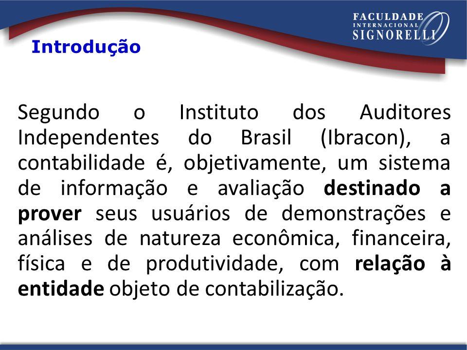 Segundo o Instituto dos Auditores Independentes do Brasil (Ibracon), a contabilidade é, objetivamente, um sistema de informação e avaliação destinado a prover seus usuários de demonstrações e análises de natureza econômica, financeira, física e de produtividade, com relação à entidade objeto de contabilização.
