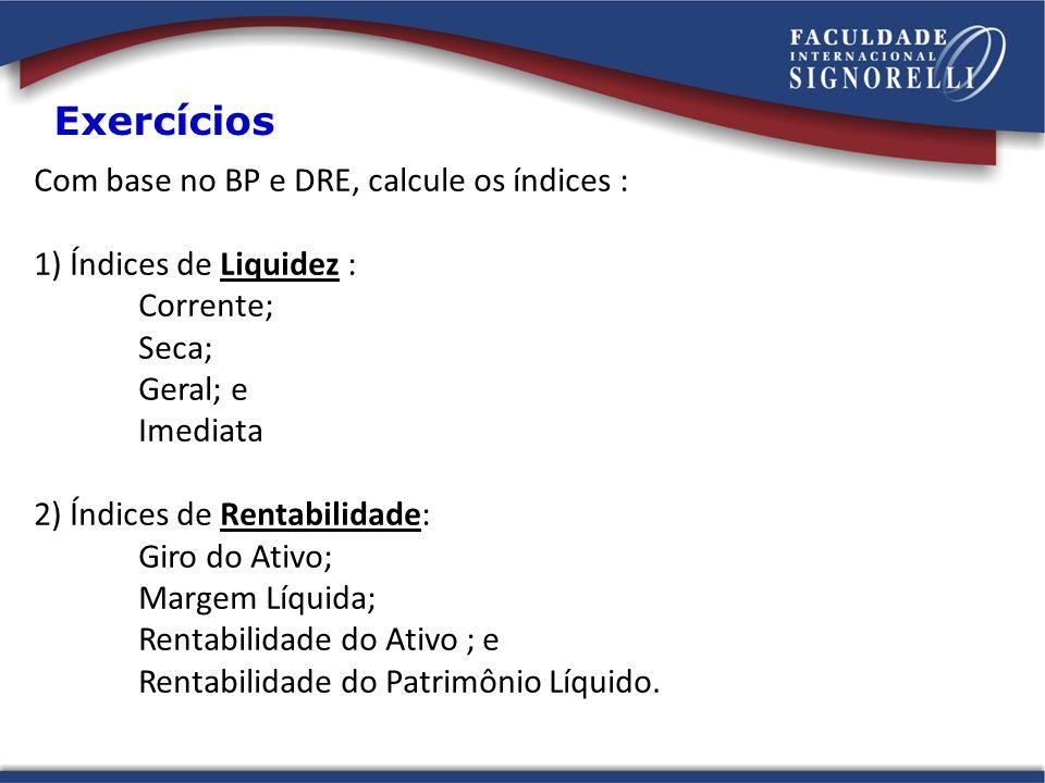 Com base no BP e DRE, calcule os índices : 1) Índices de Liquidez : Corrente; Seca; Geral; e Imediata 2) Índices de Rentabilidade: Giro do Ativo; Margem Líquida; Rentabilidade do Ativo ; e Rentabilidade do Patrimônio Líquido.