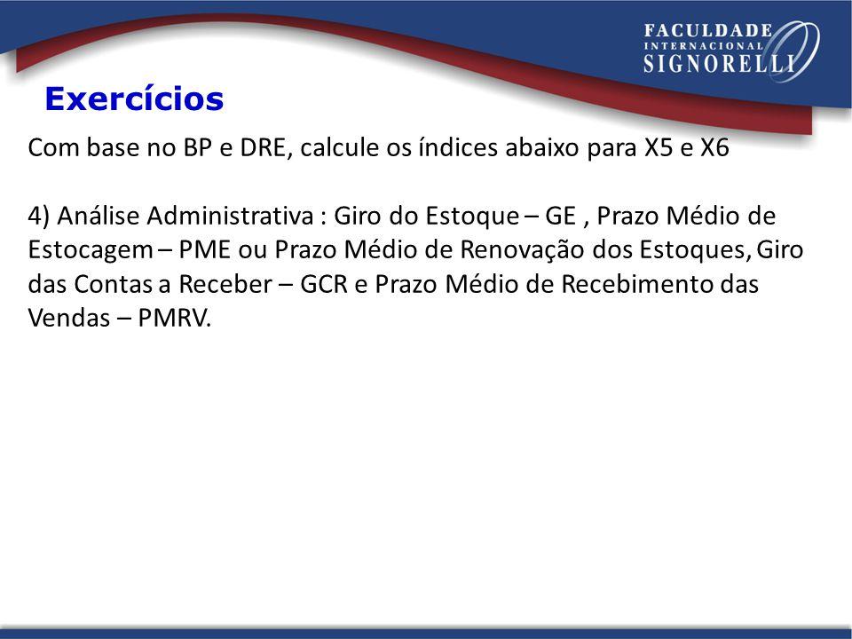 Com base no BP e DRE, calcule os índices abaixo para X5 e X6 4) Análise Administrativa : Giro do Estoque – GE, Prazo Médio de Estocagem – PME ou Prazo