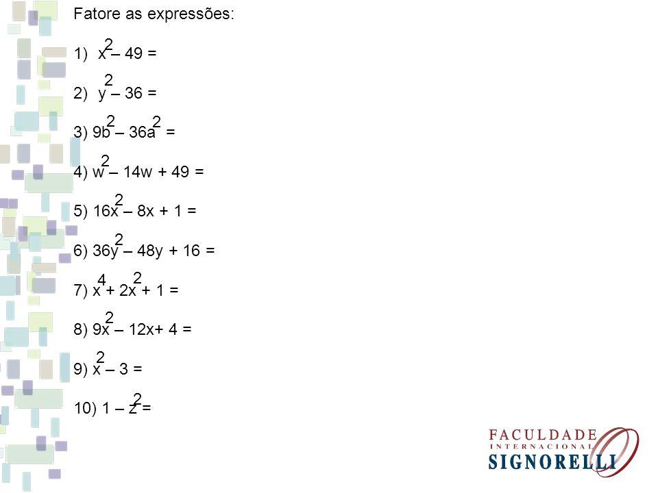 Fatore as expressões: 1)x – 49 = 2)y – 36 = 3) 9b – 36a = 4) w – 14w + 49 = 5) 16x – 8x + 1 = 6) 36y – 48y + 16 = 7) x + 2x + 1 = 8) 9x – 12x+ 4 = 9)