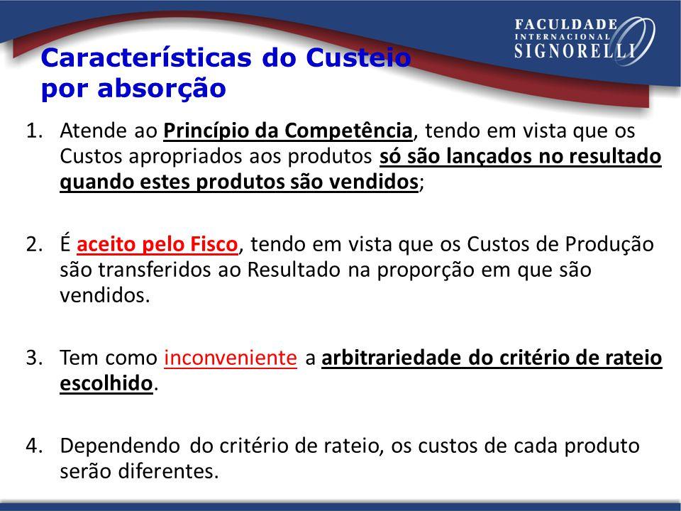 Características do Custeio por absorção 1.Atende ao Princípio da Competência, tendo em vista que os Custos apropriados aos produtos só são lançados no resultado quando estes produtos são vendidos; 2.É aceito pelo Fisco, tendo em vista que os Custos de Produção são transferidos ao Resultado na proporção em que são vendidos.