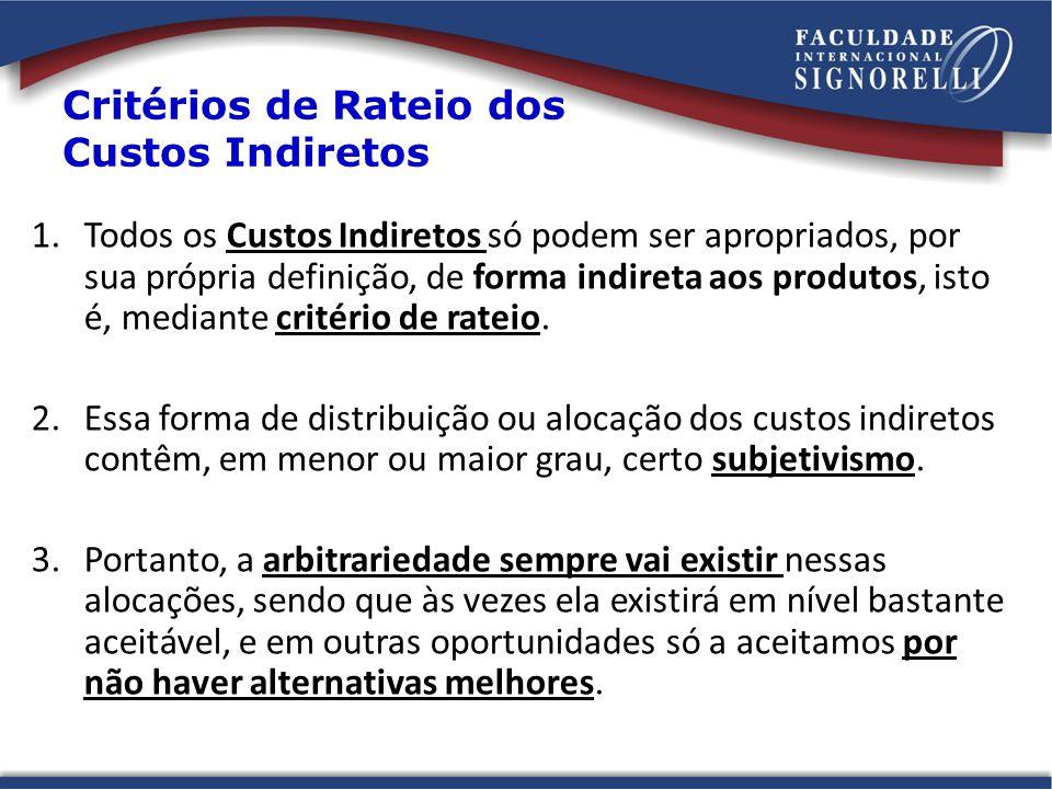 Critérios de Rateio dos Custos Indiretos 1.Todos os Custos Indiretos só podem ser apropriados, por sua própria definição, de forma indireta aos produtos, isto é, mediante critério de rateio.