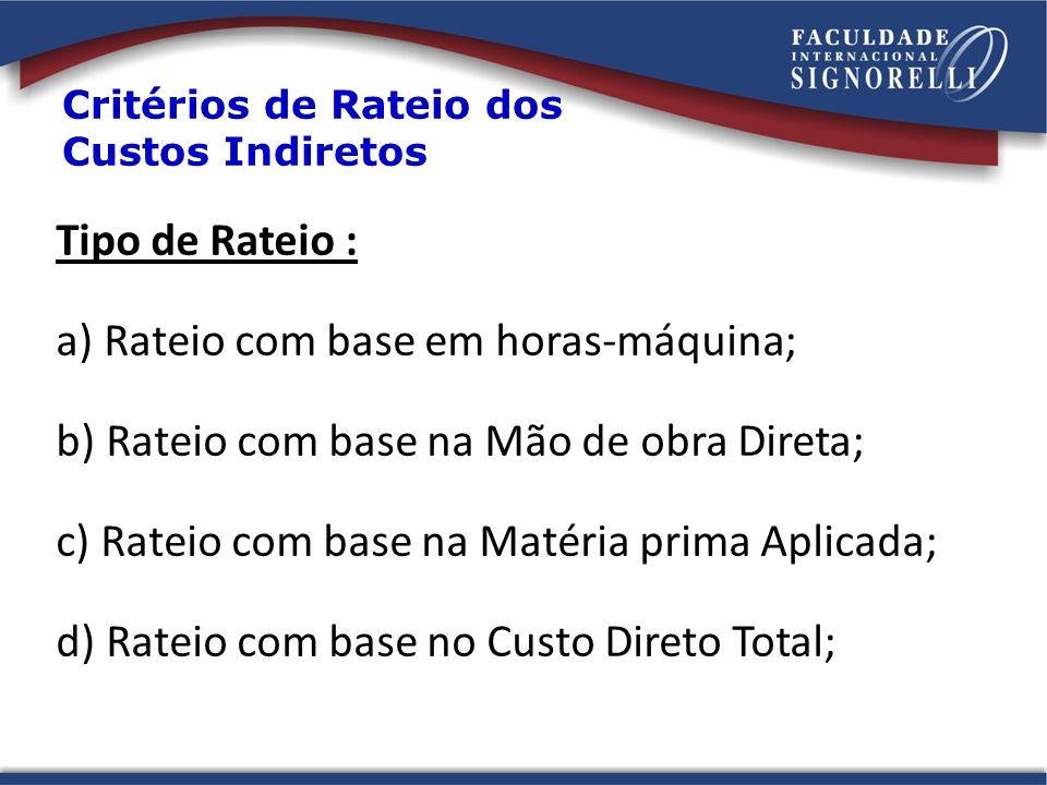 Tipo de Rateio : a) Rateio com base em horas-máquina; b) Rateio com base na Mão de obra Direta; c) Rateio com base na Matéria prima Aplicada; d) Rateio com base no Custo Direto Total; Critérios de Rateio dos Custos Indiretos