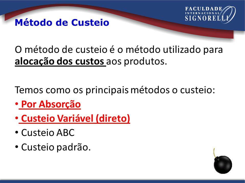 Método de Custeio O método de custeio é o método utilizado para alocação dos custos aos produtos. Temos como os principais métodos o custeio: Por Abso