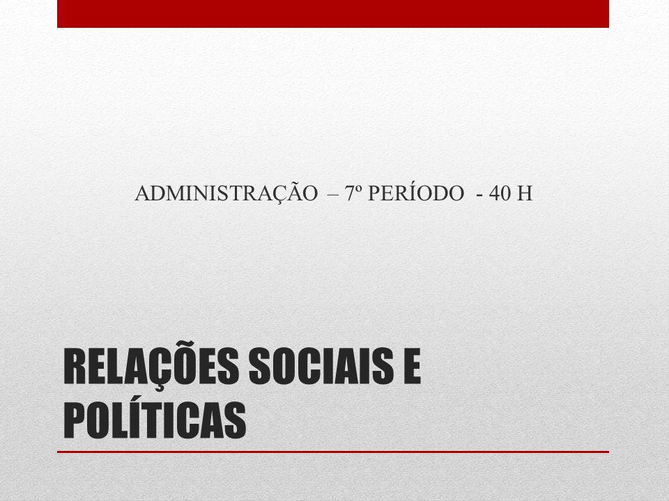 RELAÇÕES SOCIAIS E POLÍTICAS ADMINISTRAÇÃO – 7º PERÍODO - 40 H