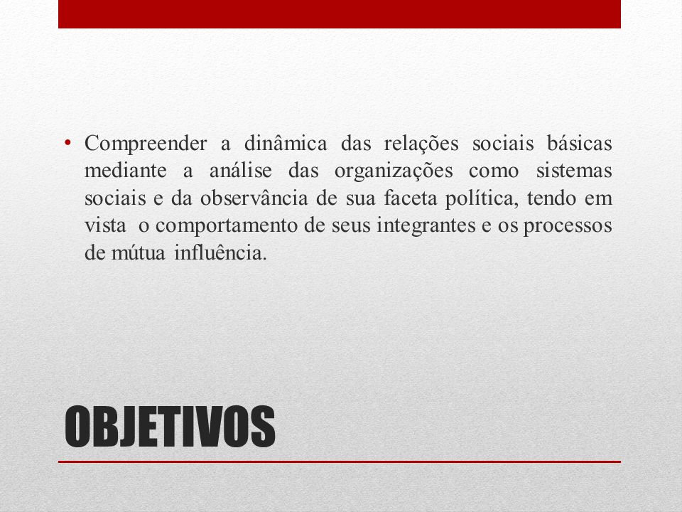 OBJETIVOS Compreender a dinâmica das relações sociais básicas mediante a análise das organizações como sistemas sociais e da observância de sua faceta