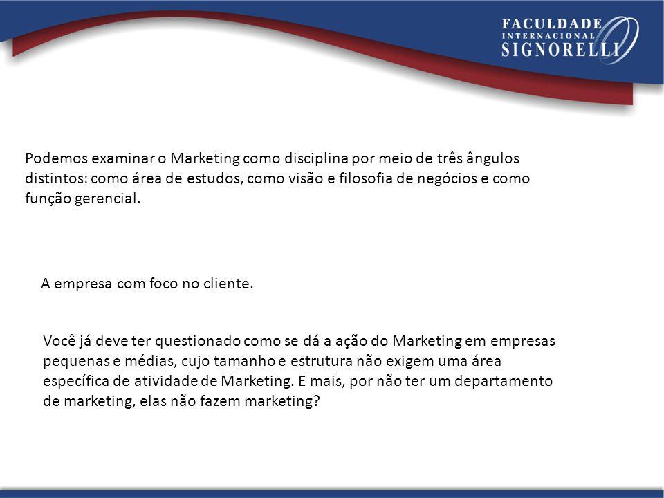 Podemos examinar o Marketing como disciplina por meio de três ângulos distintos: como área de estudos, como visão e filosofia de negócios e como função gerencial.