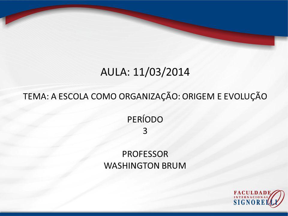 AULA: 11/03/2014 TEMA: A ESCOLA COMO ORGANIZAÇÃO: ORIGEM E EVOLUÇÃO PERÍODO 3 PROFESSOR WASHINGTON BRUM
