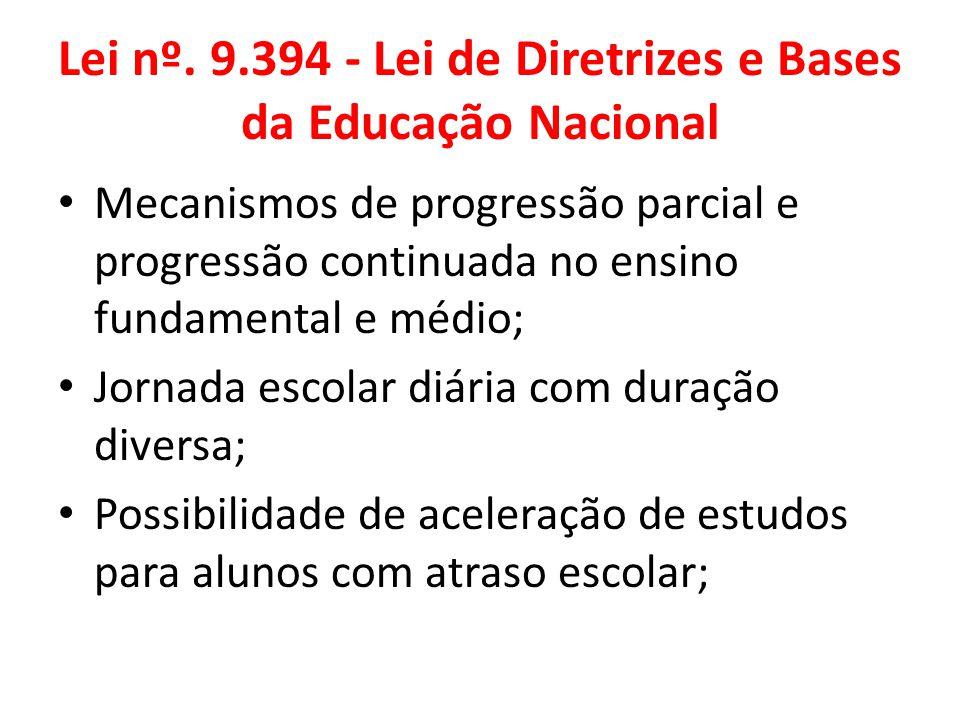 Lei nº. 9.394 - Lei de Diretrizes e Bases da Educação Nacional Mecanismos de progressão parcial e progressão continuada no ensino fundamental e médio;