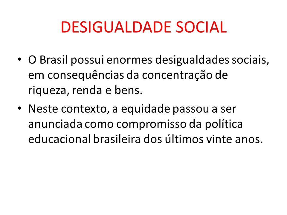 DESIGUALDADE SOCIAL O Brasil possui enormes desigualdades sociais, em consequências da concentração de riqueza, renda e bens. Neste contexto, a equida
