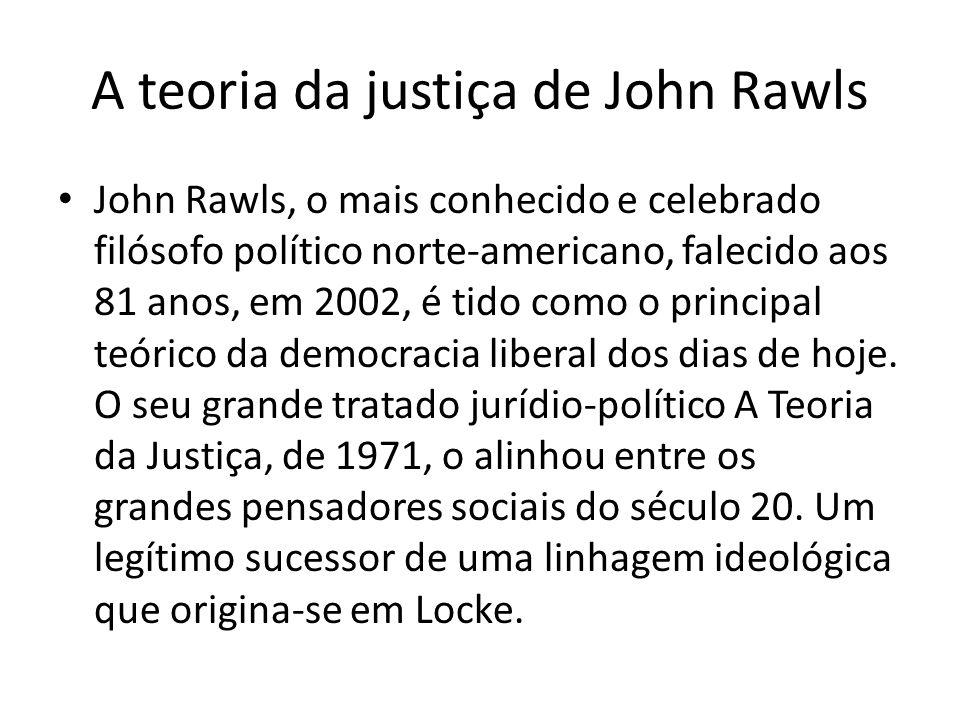 A teoria da justiça de John Rawls John Rawls, o mais conhecido e celebrado filósofo político norte-americano, falecido aos 81 anos, em 2002, é tido co